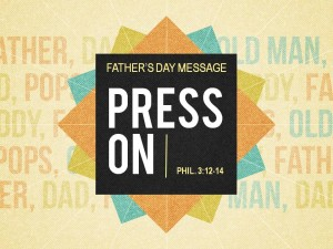 06-19-2016 SUN Father's Day - Press On (Phil 3 12-14)